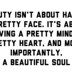 Beauty isn't about having a pretty face. It's about having a pretty mind, a pretty heart. And most importantly, a beautiful soul.