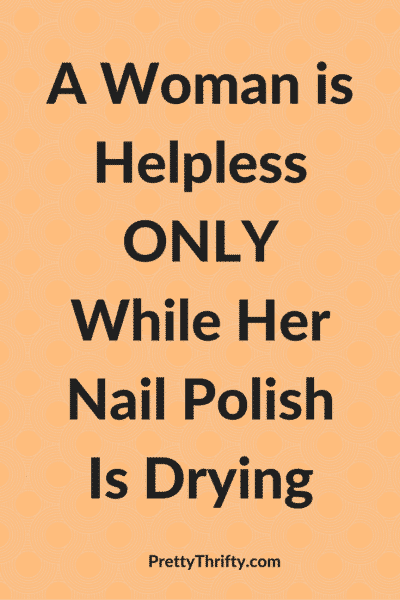 A Woman is Helpless Only While Her Nail Polish Is Drying PrettyThrifty.com