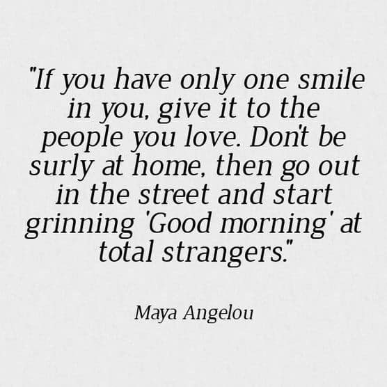 If you only have one smile in you, give it to the people you love. Don't be surly at home, then go out in the street and start grinning Good morning at total strangers. - Maya Angelou PrettyThrifty.com